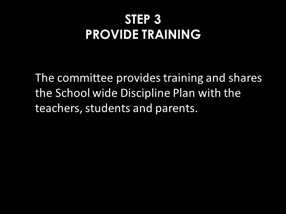 STEP 3 PROVIDE TRAINING The committee provides training and shares the School wide Discipline Plan with the teachers, students and parents.