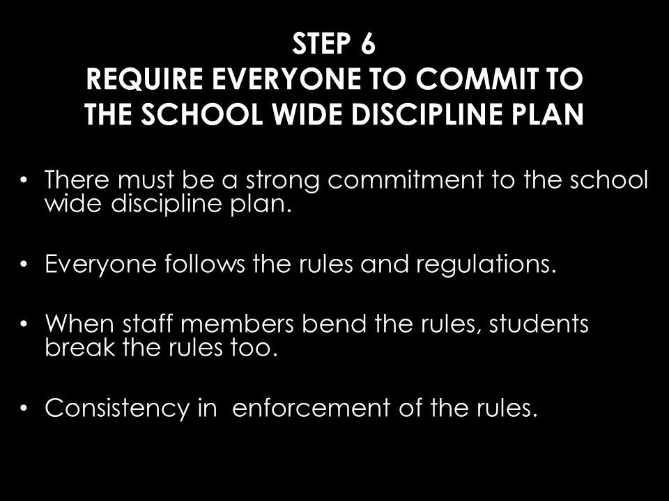 STEP 6 REQUIRE EVERYONE TO COMMIT TO THE SCHOOL WIDE DISCIPLINE PLAN
