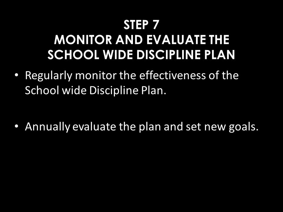 STEP 7 MONITOR AND EVALUATE THE SCHOOL WIDE DISCIPLINE PLAN