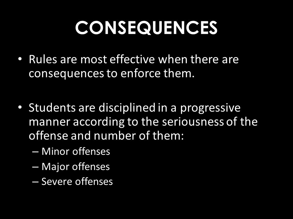 CONSEQUENCES Rules are most effective when there are consequences to enforce them.
