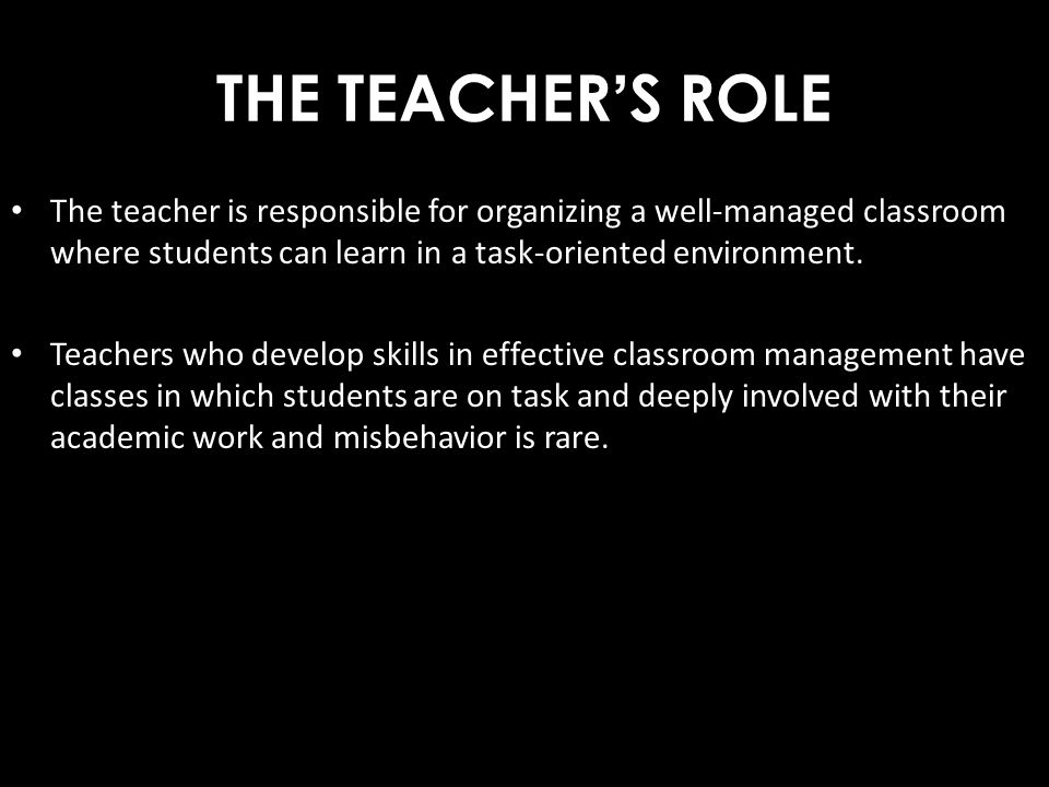 THE TEACHER'S ROLE The teacher is responsible for organizing a well-managed classroom where students can learn in a task-oriented environment.