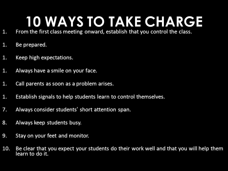 10 WAYS TO TAKE CHARGE From the first class meeting onward, establish that you control the class. Be prepared.