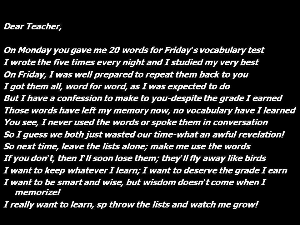 Dear Teacher, On Monday you gave me 20 words for Friday's vocabulary test. I wrote the five times every night and I studied my very best.