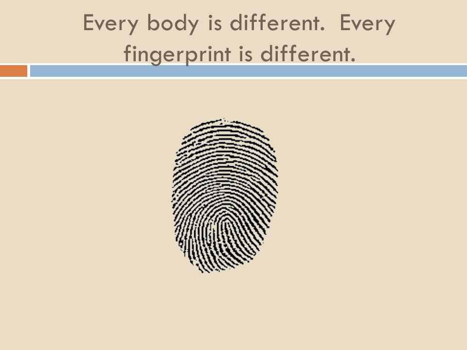 Every body is different. Every fingerprint is different.