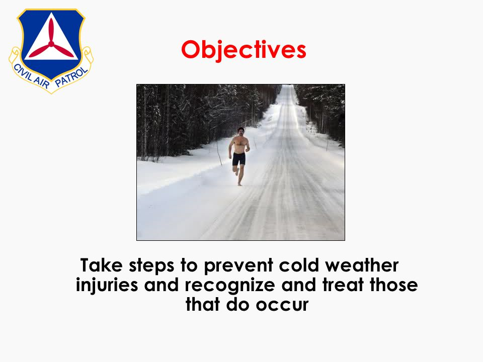 Objectives Take steps to prevent cold weather injuries and recognize and treat those that do occur