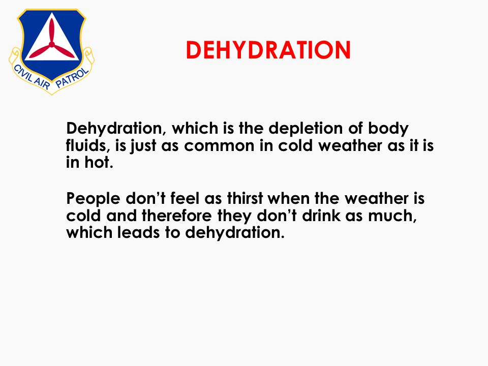 DEHYDRATION Dehydration, which is the depletion of body fluids, is just as common in cold weather as it is in hot.