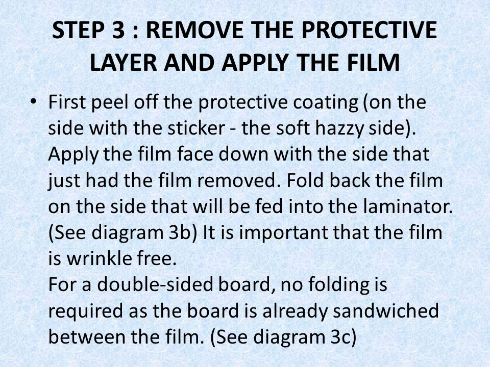 STEP 3 : REMOVE THE PROTECTIVE LAYER AND APPLY THE FILM