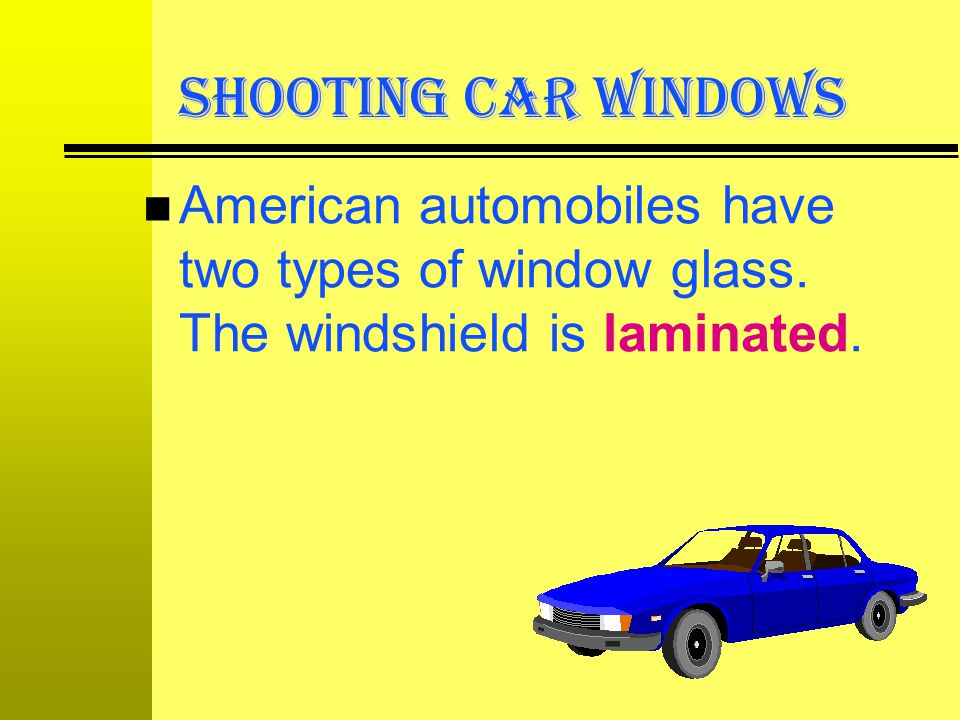 SHOOTING CAR WINDOWS American automobiles have two types of window glass.