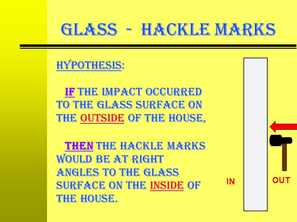 GLASS - Hackle Marks hypothesis: If the impact occurred to the glass surface on the outside of the house,