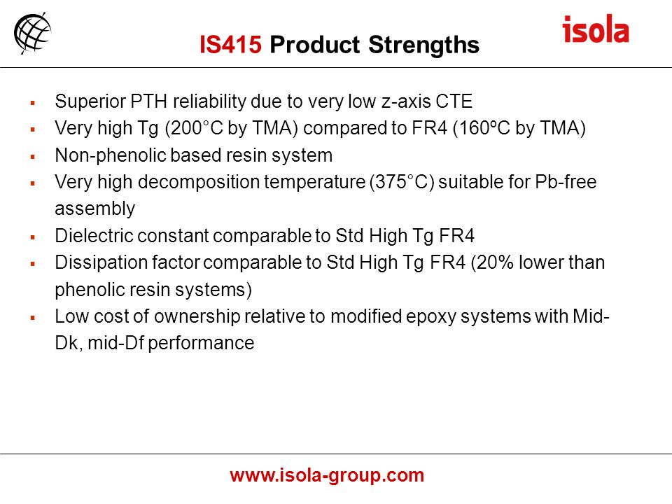 IS415 Product Strengths Superior PTH reliability due to very low z-axis CTE. Very high Tg (200°C by TMA) compared to FR4 (160ºC by TMA)