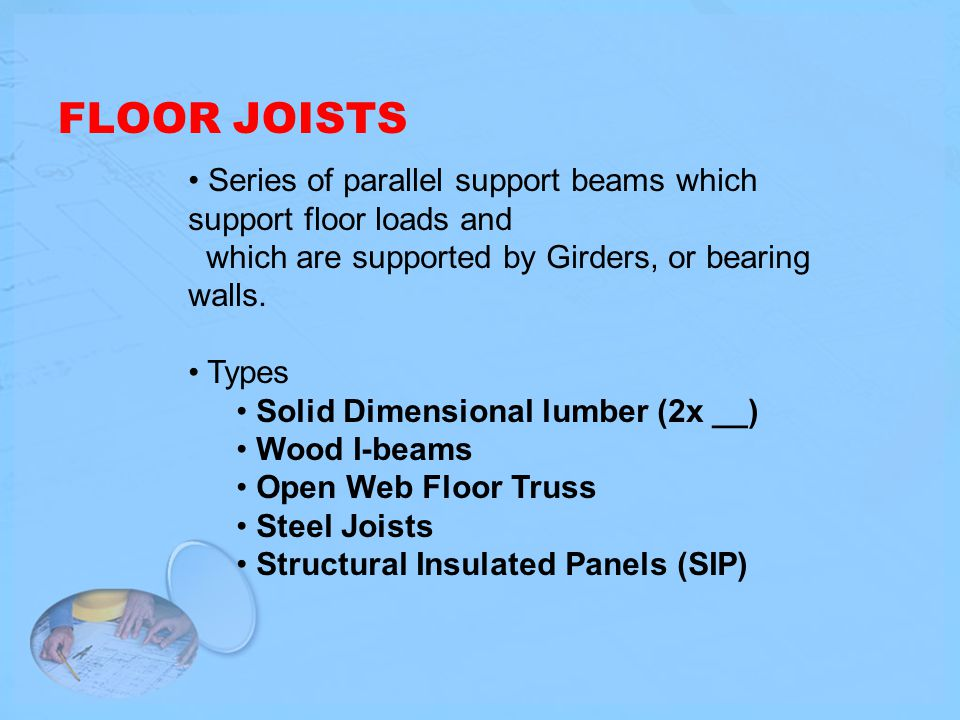 FLOOR JOISTS Series of parallel support beams which support floor loads and. which are supported by Girders, or bearing walls.