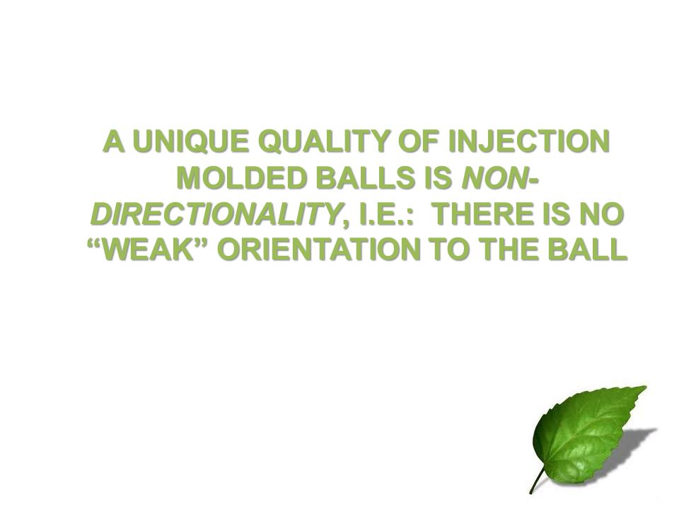 A UNIQUE QUALITY OF INJECTION MOLDED BALLS IS NON-DIRECTIONALITY, I. E