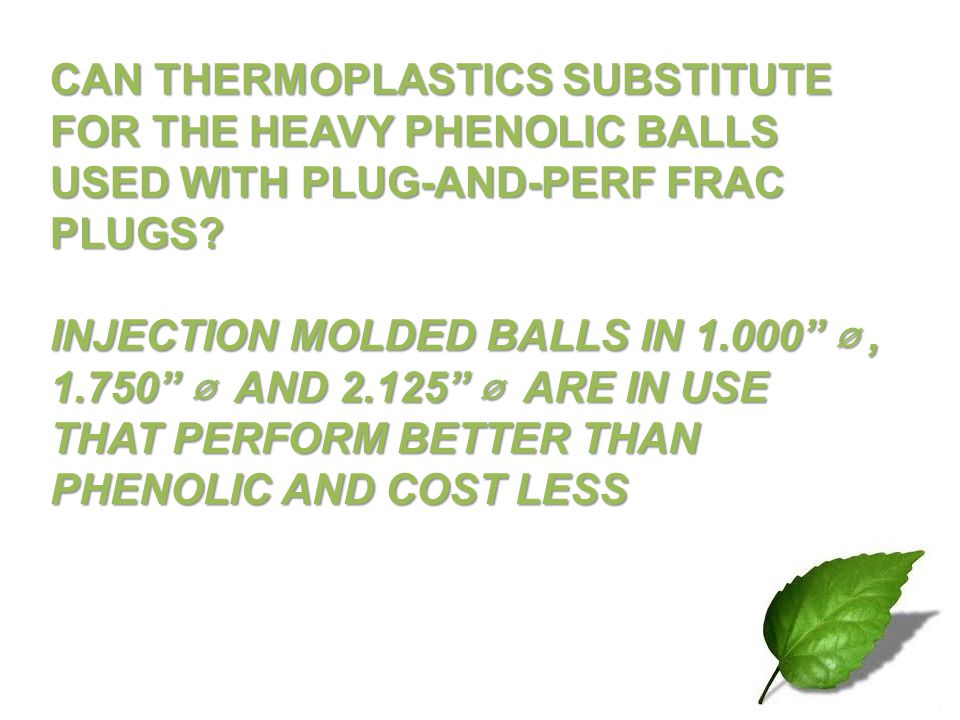 CAN THERMOPLASTICS SUBSTITUTE FOR THE HEAVY PHENOLIC BALLS USED WITH PLUG-AND-PERF FRAC PLUGS