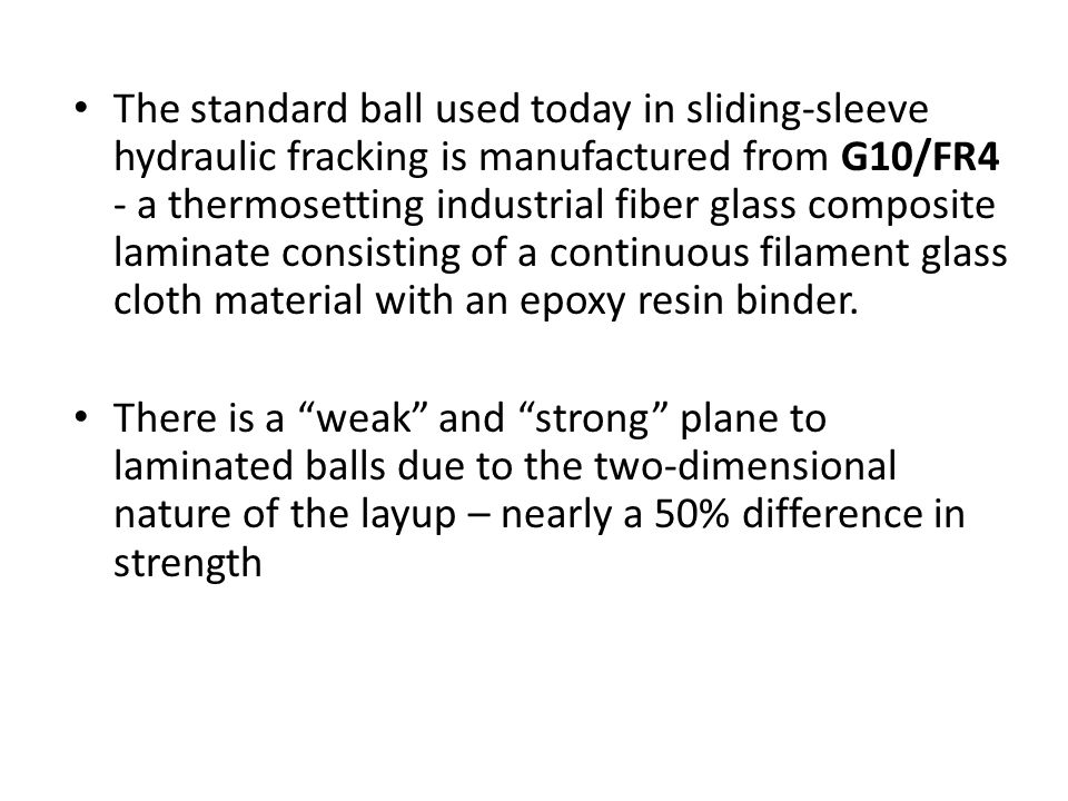 The standard ball used today in sliding-sleeve hydraulic fracking is manufactured from G10/FR4 - a thermosetting industrial fiber glass composite laminate consisting of a continuous filament glass cloth material with an epoxy resin binder.