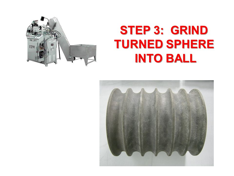 STEP 3: GRIND TURNED SPHERE INTO BALL