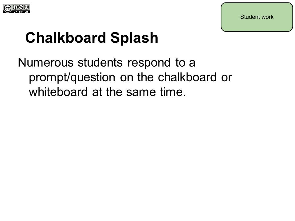 Chalkboard Splash Numerous students respond to a prompt/question on the chalkboard or whiteboard at the same time.