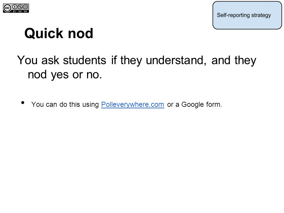 Quick nod You ask students if they understand, and they nod yes or no.