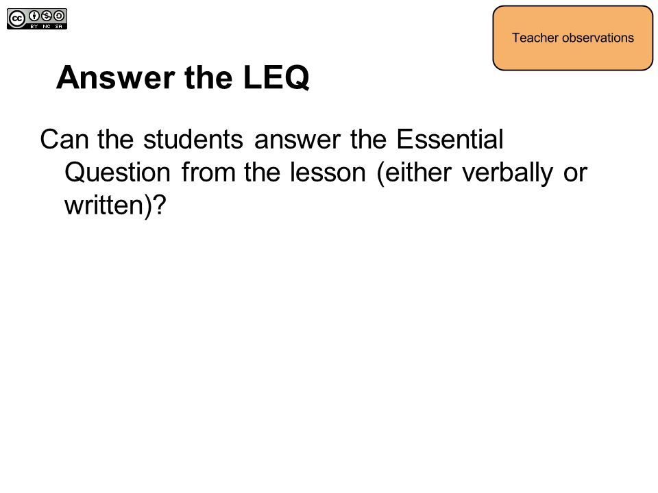 Answer the LEQ Can the students answer the Essential Question from the lesson (either verbally or written)