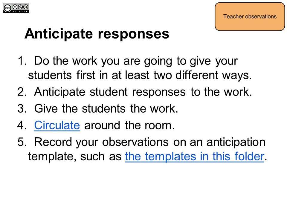 Anticipate responses 1. Do the work you are going to give your students first in at least two different ways.