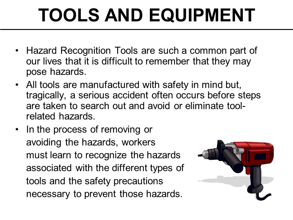 TOOLS AND EQUIPMENT Hazard Recognition Tools are such a common part of our lives that it is difficult to remember that they may pose hazards.