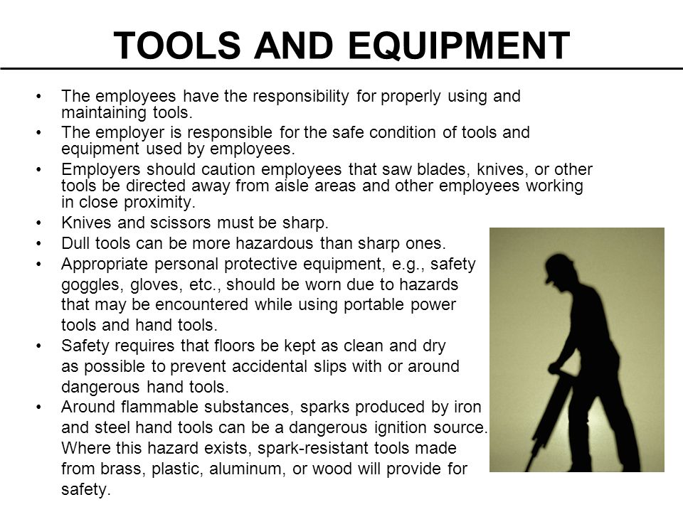 TOOLS AND EQUIPMENT The employees have the responsibility for properly using and maintaining tools.