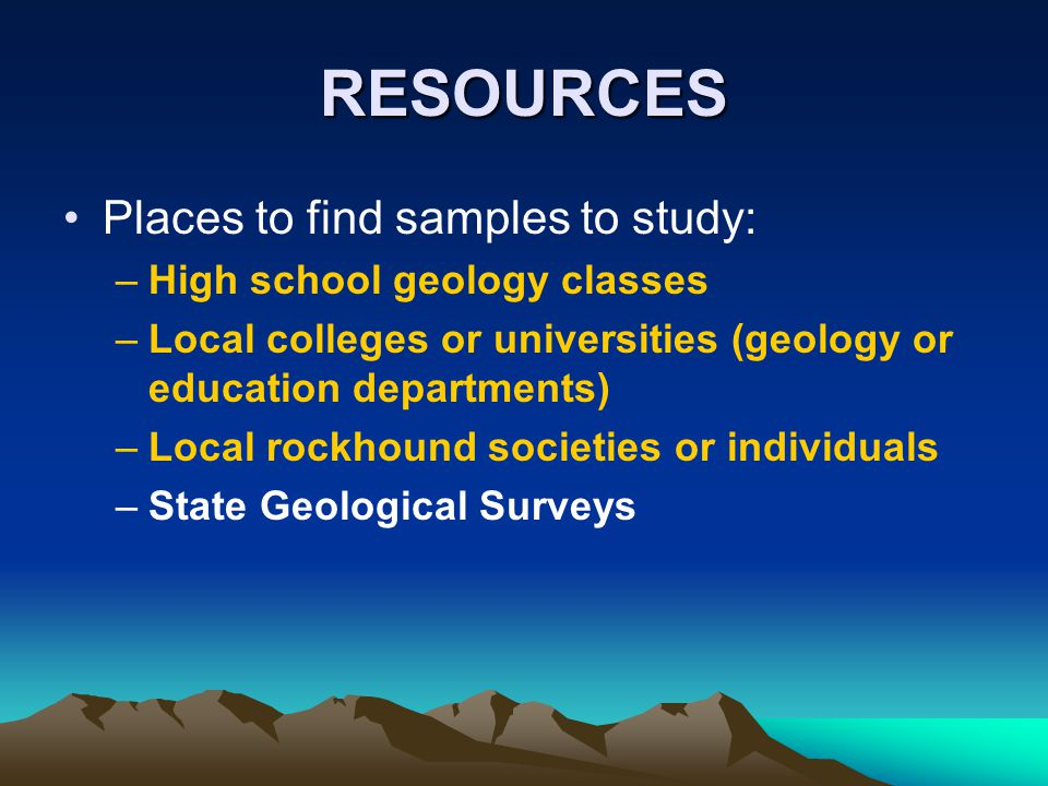 RESOURCES Places to find samples to study: High school geology classes