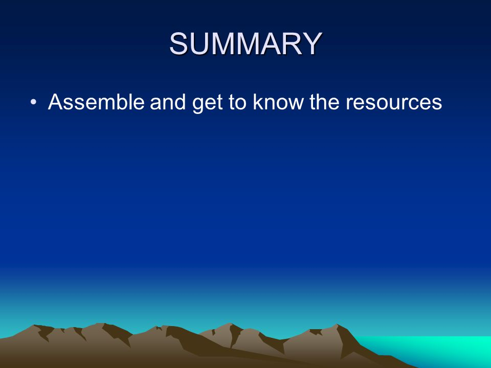 SUMMARY Assemble and get to know the resources