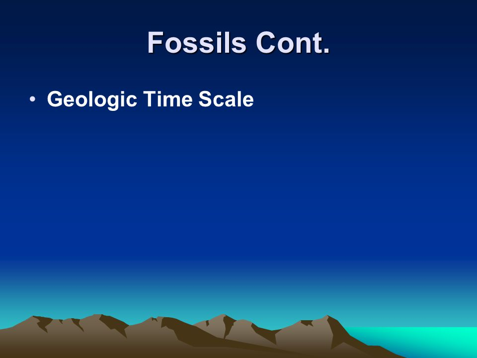 Fossils Cont. Geologic Time Scale