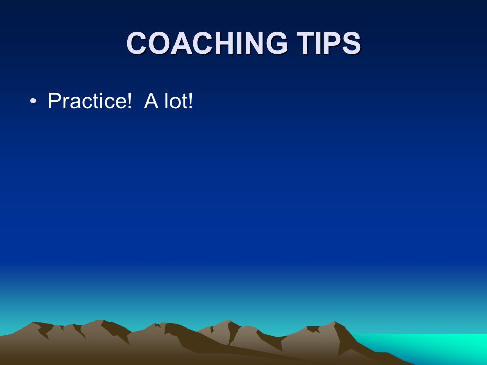 COACHING TIPS Practice! A lot!