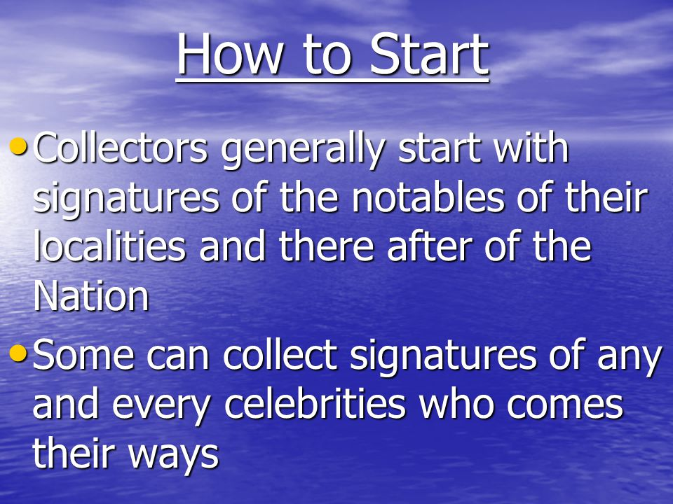 How to Start Collectors generally start with signatures of the notables of their localities and there after of the Nation.