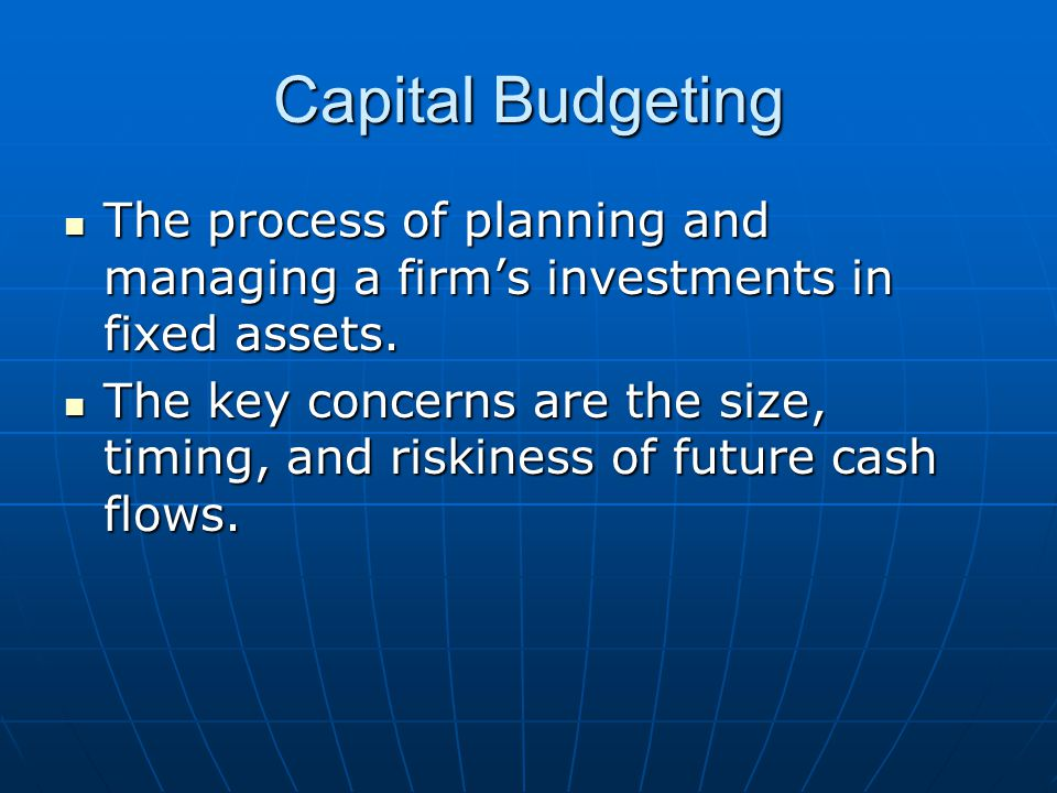 Capital Budgeting The process of planning and managing a firm's investments in fixed assets.