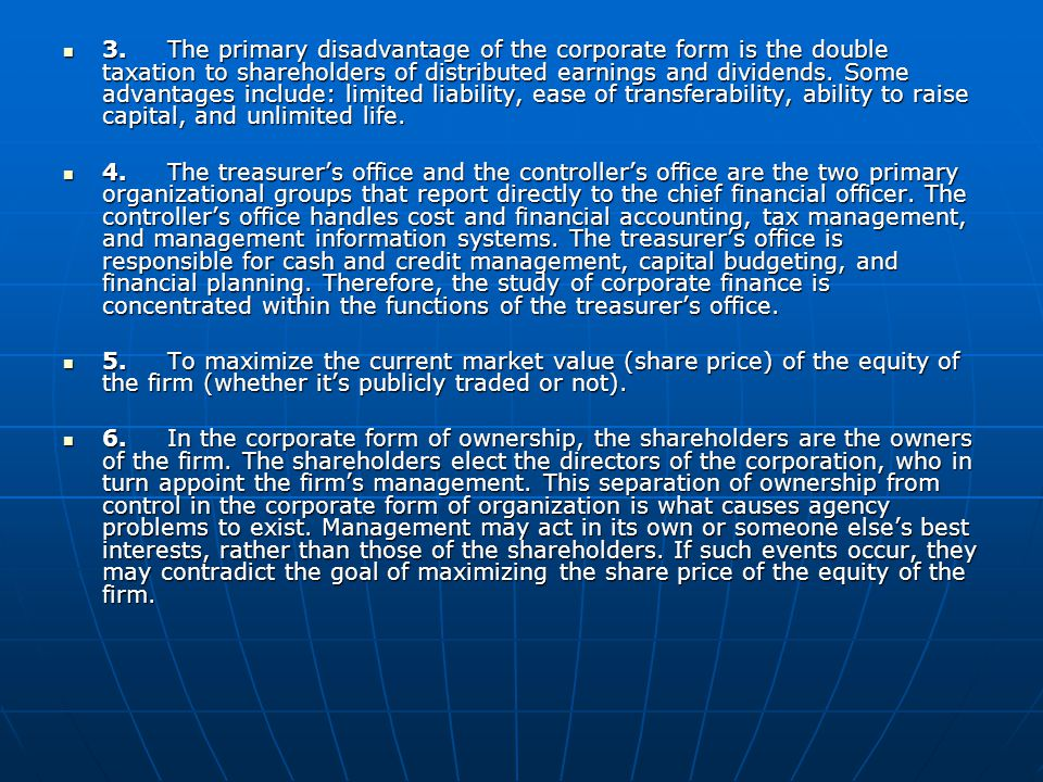 3. The primary disadvantage of the corporate form is the double taxation to shareholders of distributed earnings and dividends. Some advantages include: limited liability, ease of transferability, ability to raise capital, and unlimited life.
