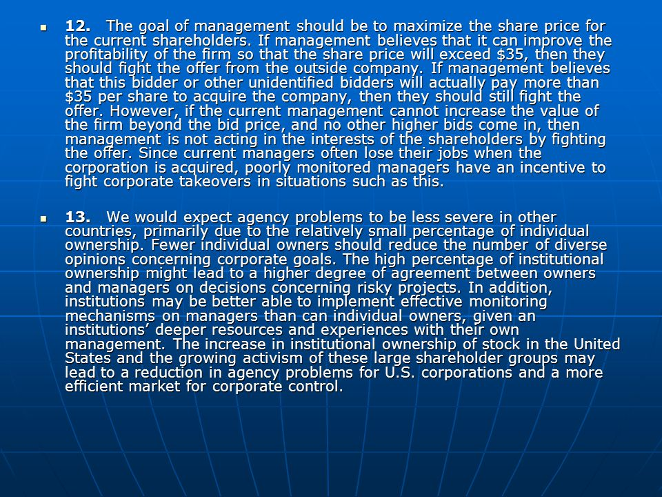 12. The goal of management should be to maximize the share price for the current shareholders. If management believes that it can improve the profitability of the firm so that the share price will exceed $35, then they should fight the offer from the outside company. If management believes that this bidder or other unidentified bidders will actually pay more than $35 per share to acquire the company, then they should still fight the offer. However, if the current management cannot increase the value of the firm beyond the bid price, and no other higher bids come in, then management is not acting in the interests of the shareholders by fighting the offer. Since current managers often lose their jobs when the corporation is acquired, poorly monitored managers have an incentive to fight corporate takeovers in situations such as this.