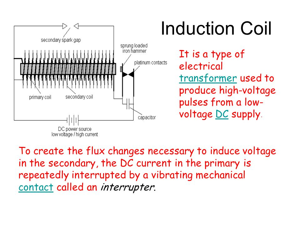 Induction Coil It is a type of electrical transformer used to produce high-voltage pulses from a low-voltage DC supply.