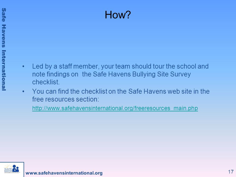 How Led by a staff member, your team should tour the school and note findings on the Safe Havens Bullying Site Survey checklist.