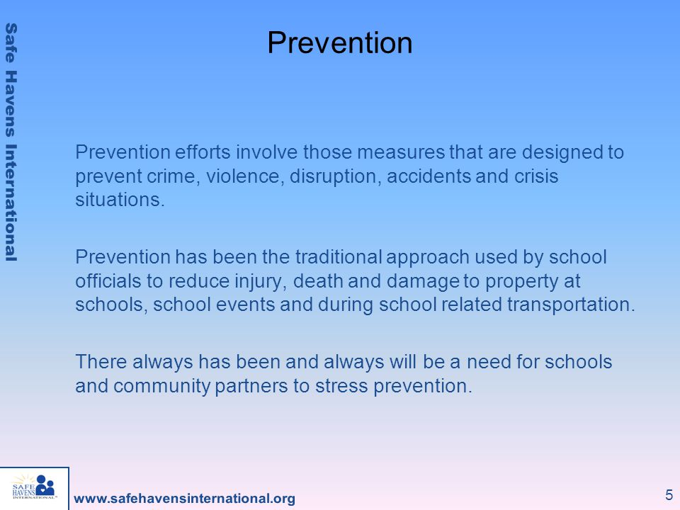 Prevention Prevention efforts involve those measures that are designed to prevent crime, violence, disruption, accidents and crisis situations.