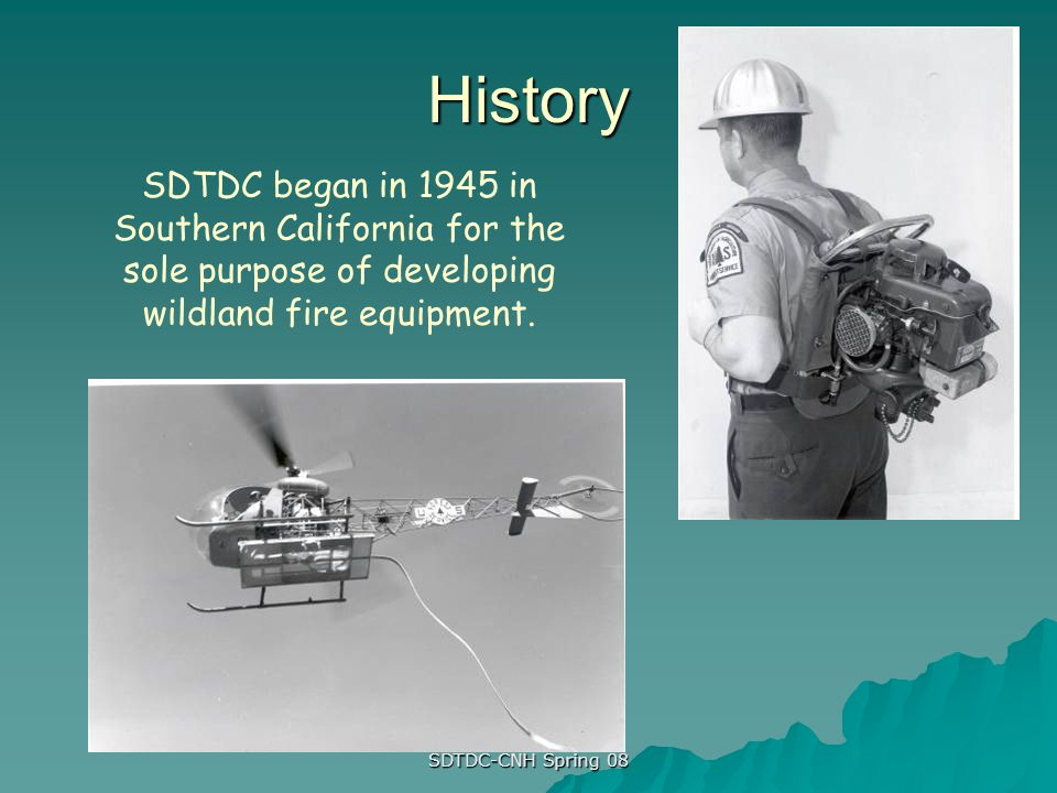 History SDTDC began in 1945 in Southern California for the sole purpose of developing wildland fire equipment.