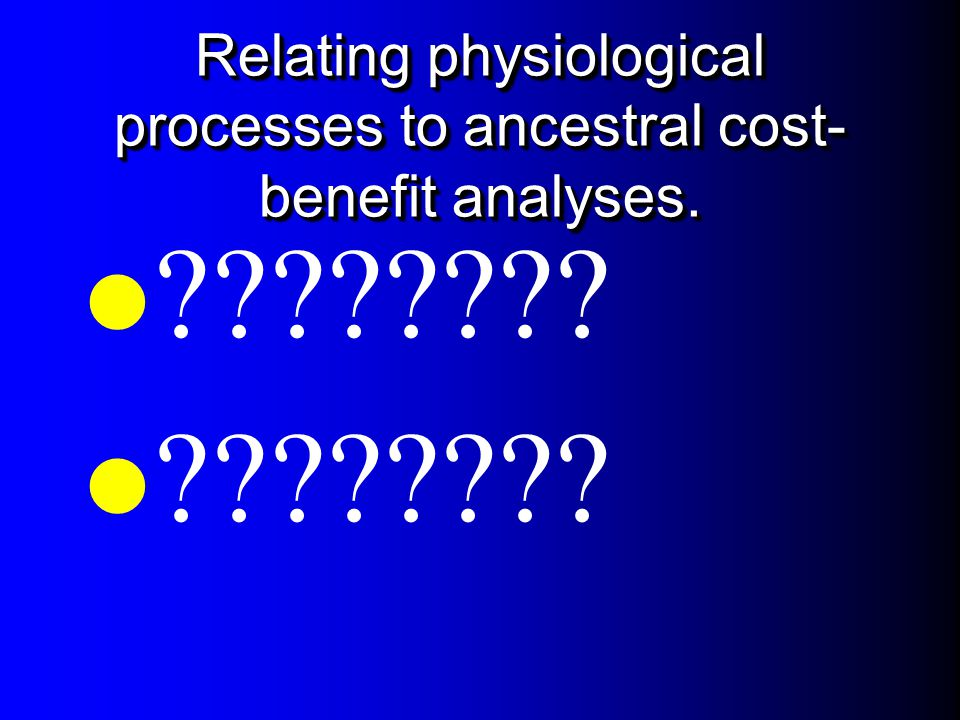 Relating physiological processes to ancestral cost-benefit analyses.