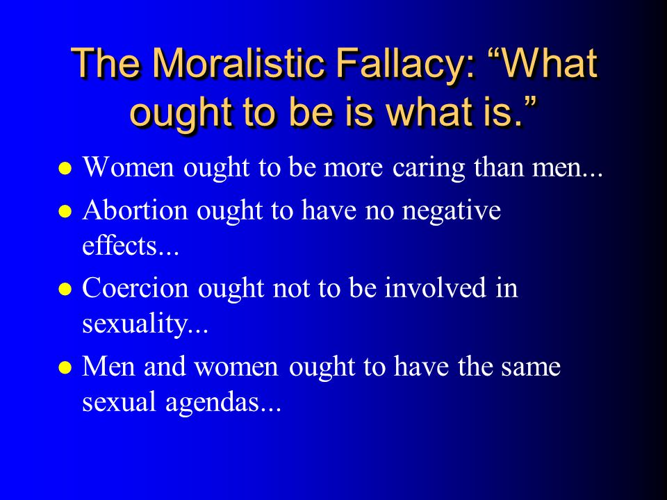 The Moralistic Fallacy: What ought to be is what is.