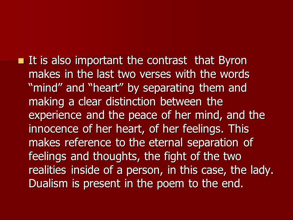 It is also important the contrast that Byron makes in the last two verses with the words mind and heart by separating them and making a clear distinction between the experience and the peace of her mind, and the innocence of her heart, of her feelings.