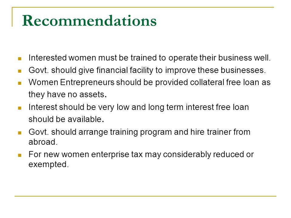 Recommendations Interested women must be trained to operate their business well. Govt. should give financial facility to improve these businesses.
