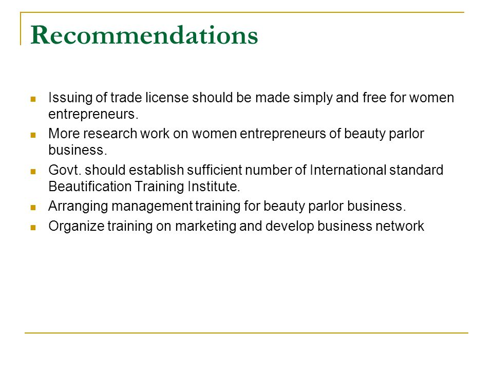 Recommendations Issuing of trade license should be made simply and free for women entrepreneurs.