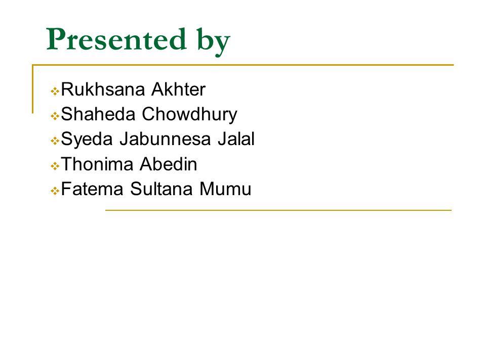 Presented by Rukhsana Akhter Shaheda Chowdhury Syeda Jabunnesa Jalal
