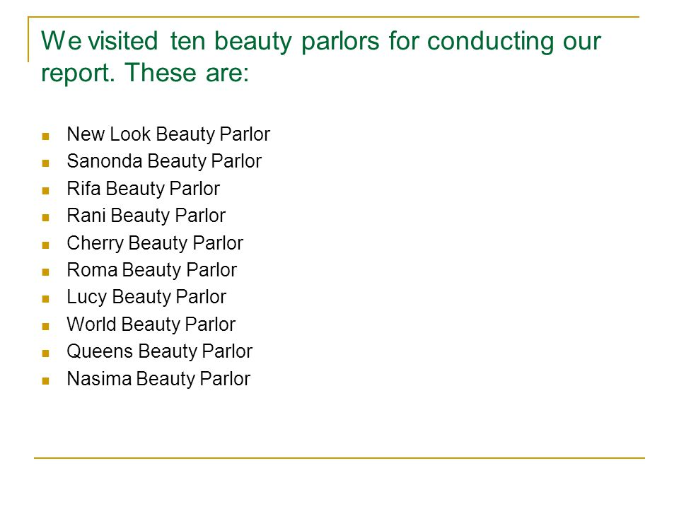 We visited ten beauty parlors for conducting our report. These are: