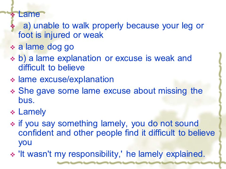 Lame a) unable to walk properly because your leg or foot is injured or weak. a lame dog go.