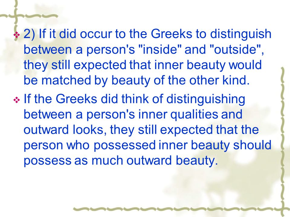 2) If it did occur to the Greeks to distinguish between a person s inside and outside , they still expected that inner beauty would be matched by beauty of the other kind.
