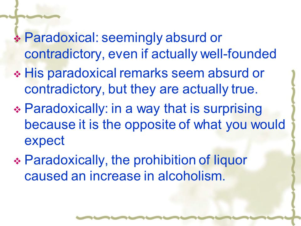 Paradoxical: seemingly absurd or contradictory, even if actually well-founded