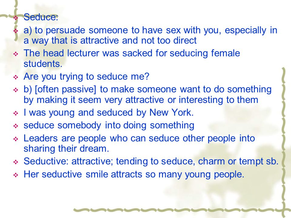 Seduce: a) to persuade someone to have sex with you, especially in a way that is attractive and not too direct.