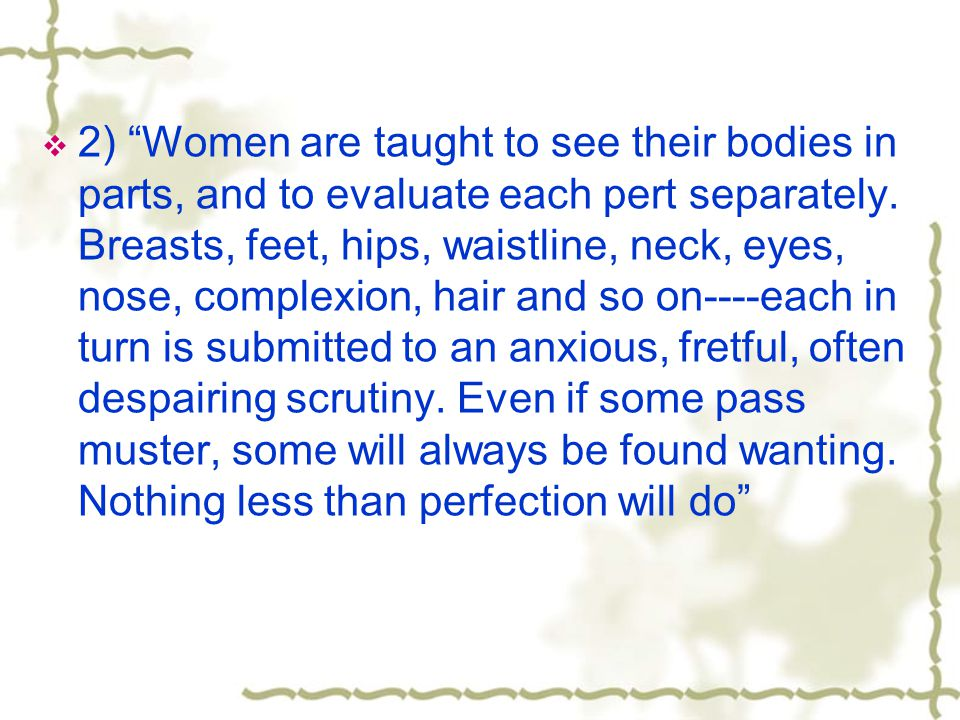 2) Women are taught to see their bodies in parts, and to evaluate each pert separately.