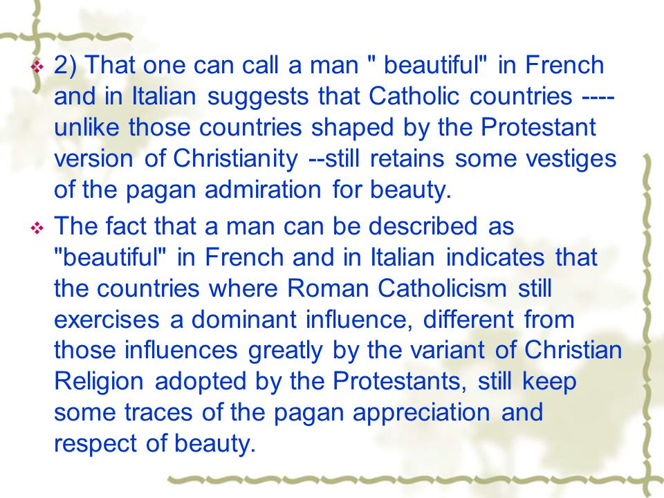 2) That one can call a man beautiful in French and in Italian suggests that Catholic countries ---- unlike those countries shaped by the Protestant version of Christianity --still retains some vestiges of the pagan admiration for beauty.